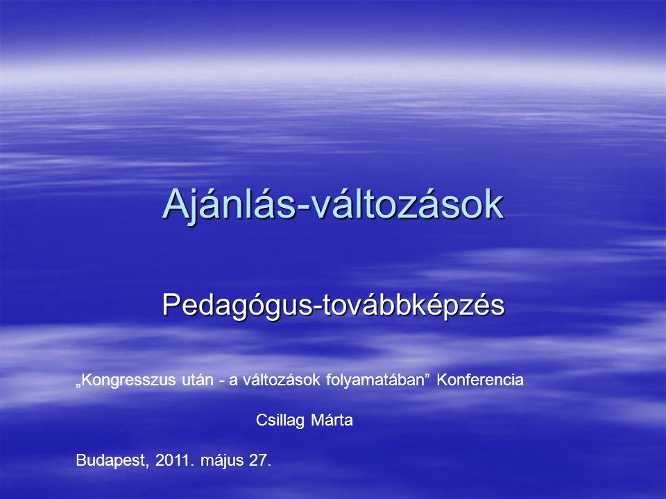 """Ajánlás-változások Pedagógus-továbbképzés """"Kongresszus után - a változások folyamatában Konferencia Csillag Márta Budapest, 2011."""