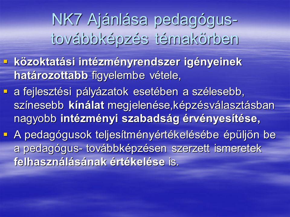 NK7 Ajánlása pedagógus- továbbképzés témakörben  közoktatási intézményrendszer igényeinek határozottabb figyelembe vétele,  a fejlesztési pályázatok esetében a szélesebb, színesebb kínálat megjelenése,képzésválasztásban nagyobb intézményi szabadság érvényesítése,  A pedagógusok teljesítményértékelésébe épüljön be a pedagógus- továbbképzésen szerzett ismeretek felhasználásának értékelése is.
