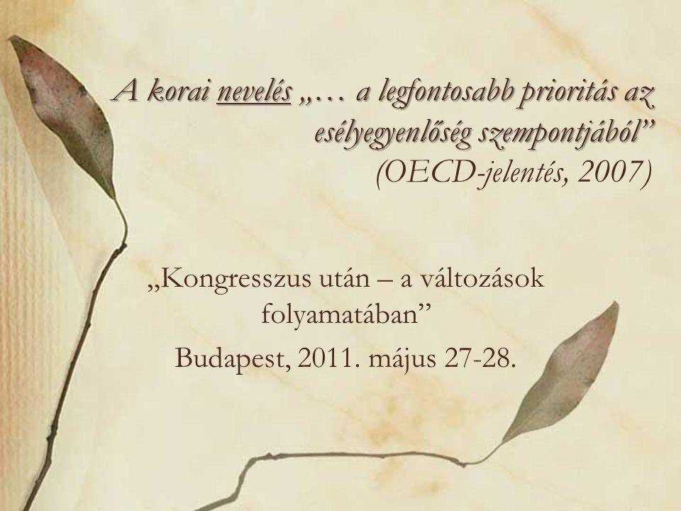 """A korai nevelés """"… a legfontosabb prioritás az esélyegyenlőség szempontjából A korai nevelés """"… a legfontosabb prioritás az esélyegyenlőség szempontjából (OECD-jelentés, 2007) """"Kongresszus után – a változások folyamatában Budapest, 2011."""