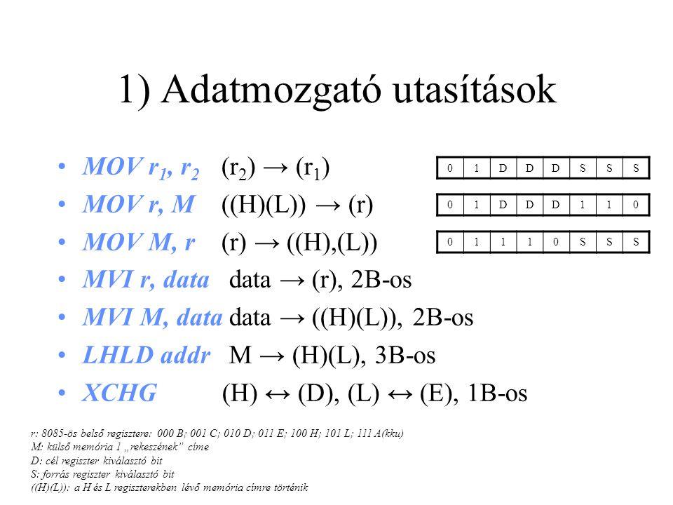 """1) Adatmozgató utasítások MOV r 1, r 2 (r 2 ) → (r 1 ) MOV r, M ((H)(L)) → (r) MOV M, r (r) → ((H),(L)) MVI r, data data → (r), 2B-os MVI M, data data → ((H)(L)), 2B-os LHLD addr M → (H)(L), 3B-os XCHG (H) ↔ (D), (L) ↔ (E), 1B-os r: 8085-ös belső regisztere: 000 B; 001 C; 010 D; 011 E; 100 H; 101 L; 111 A(kku) M: külső memória 1 """"rekeszének címe D: cél regiszter kiválasztó bit S: forrás regiszter kiválasztó bit ((H)(L)): a H és L regiszterekben lévő memória címre történik 01DDDSSS 01DDD110 01110SSS"""
