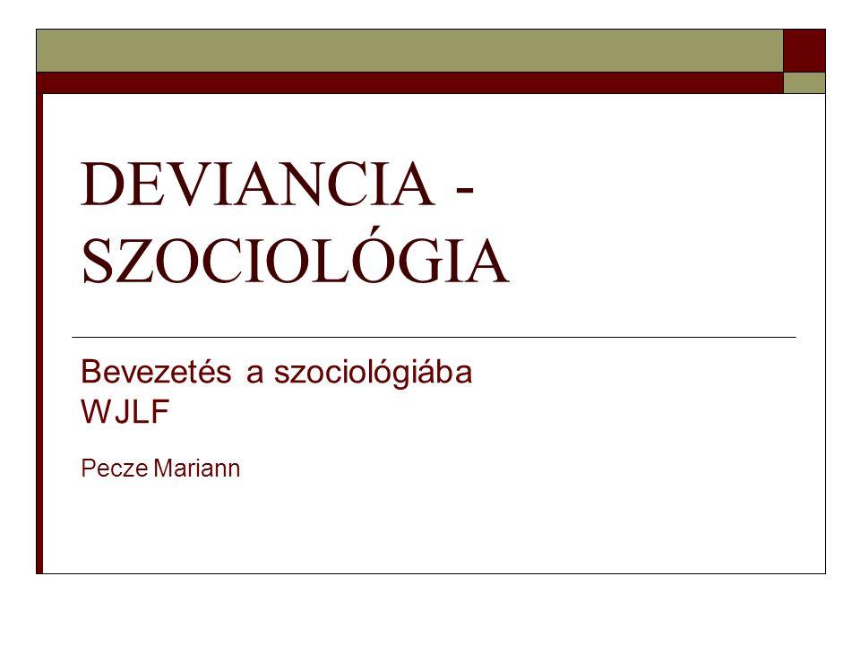 DEVIANCIA - SZOCIOLÓGIA Bevezetés a szociológiába WJLF Pecze Mariann