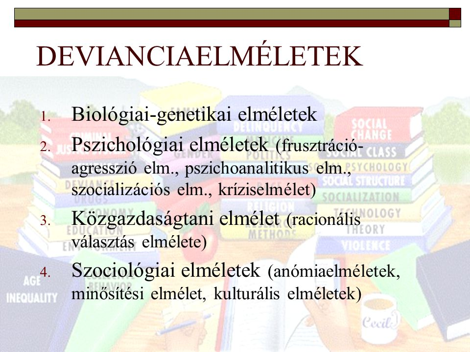 10 DEVIANCIAELMÉLETEK 1. Biológiai-genetikai elméletek 2. Pszichológiai elméletek (frusztráció- agresszió elm., pszichoanalitikus elm., szocializációs