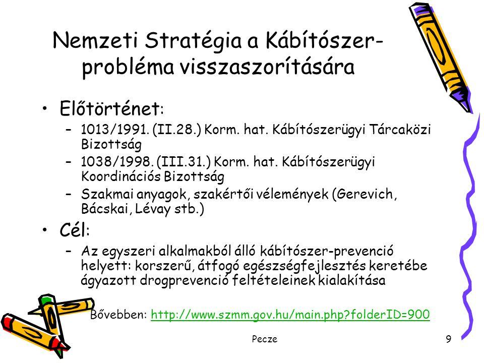 Pecze10 Nemzeti Stratégia Fő célok 1.A társadalom váljon érzékennyé a drogkérdések hatékony kezelése iránt, a helyi közösségek növeljék problémamegoldó készségüket a kábítószer-probléma visszaszorításában (közösség, együttműködés) 2.Esélyt teremteni arra, hogy a fiatalok képessé válhassanak egy produktív életstílus kialakítására és a drogok visszautasítására (megelőzés) 3.Segíteni a drogokkal kapcsolatba kerülő és a drogproblémákkal küzdő egyéneket és családokat (szociális munka, gyógyítás, rehabilitáció) 4.Csökkenteni a drogokhoz való hozzáférés lehetőségét (kínálat-csökkentés)