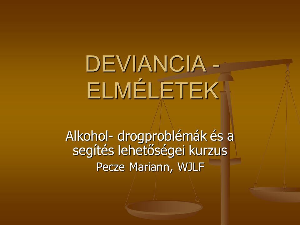 DEVIANCIA - ELMÉLETEK Alkohol- drogproblémák és a segítés lehetőségei kurzus Pecze Mariann, WJLF