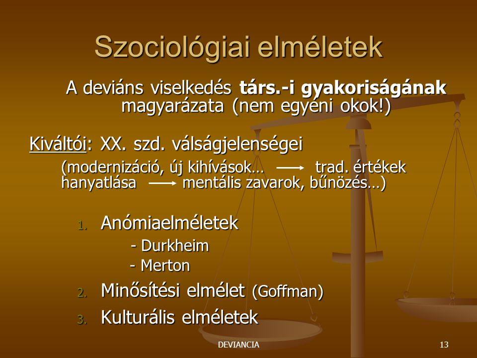 DEVIANCIA13 Szociológiai elméletek A deviáns viselkedés társ.-i gyakoriságának magyarázata (nem egyéni okok!) Kiváltói: XX. szd. válságjelenségei (mod