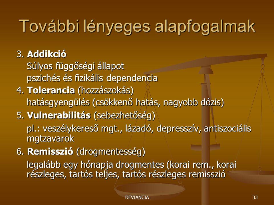 DEVIANCIA33 További lényeges alapfogalmak 3. Addikció Súlyos függőségi állapot pszichés és fizikális dependencia 4. Tolerancia (hozzászokás) hatásgyen