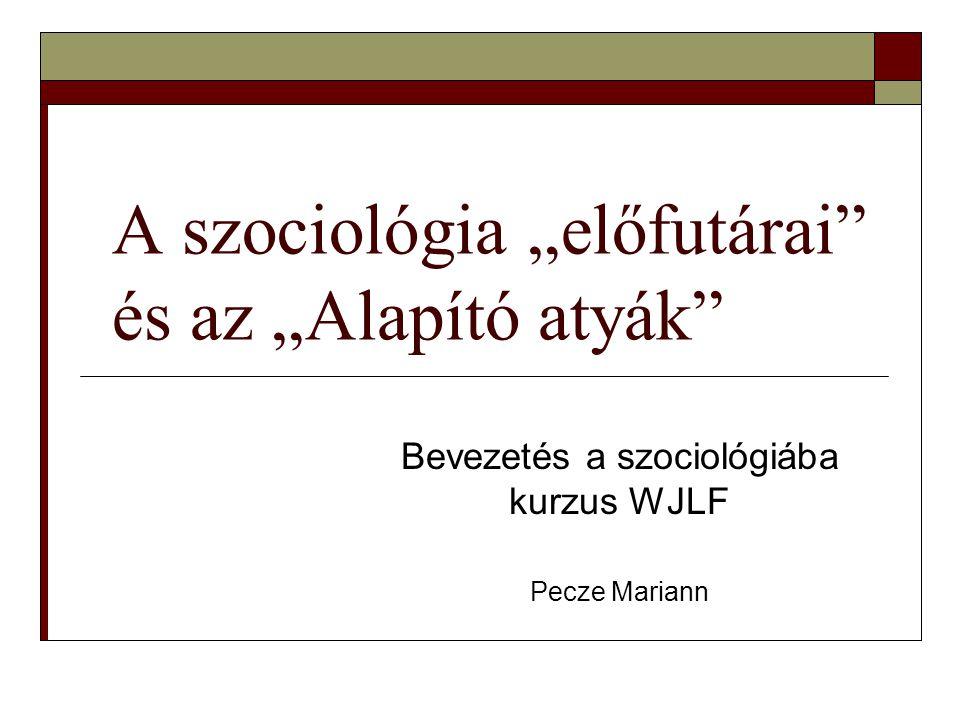 """A szociológia """"előfutárai és az """"Alapító atyák Bevezetés a szociológiába kurzus WJLF Pecze Mariann"""
