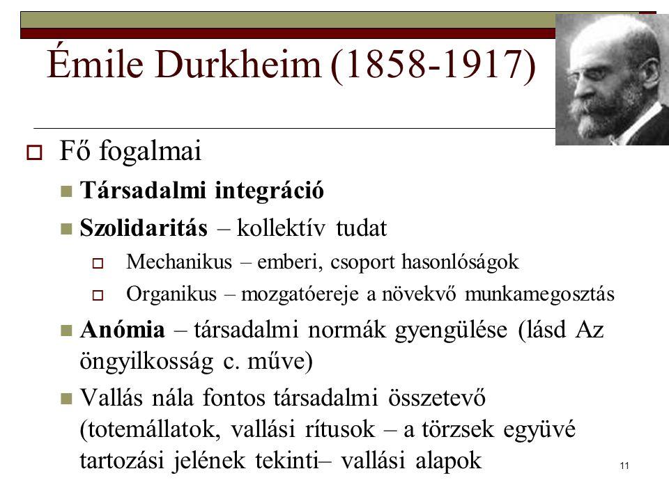 11 Émile Durkheim (1858-1917)  Fő fogalmai Társadalmi integráció Szolidaritás – kollektív tudat  Mechanikus – emberi, csoport hasonlóságok  Organikus – mozgatóereje a növekvő munkamegosztás Anómia – társadalmi normák gyengülése (lásd Az öngyilkosság c.