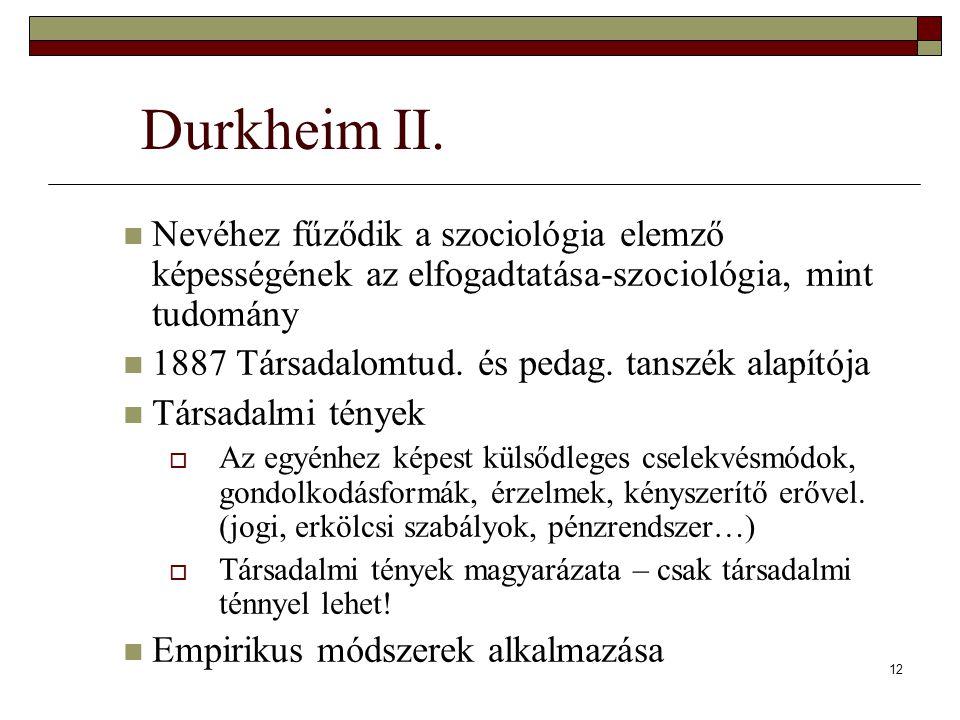 12 Durkheim II. Nevéhez fűződik a szociológia elemző képességének az elfogadtatása-szociológia, mint tudomány 1887 Társadalomtud. és pedag. tanszék al
