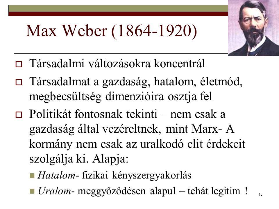 13 Max Weber (1864-1920)  Társadalmi változásokra koncentrál  Társadalmat a gazdaság, hatalom, életmód, megbecsültség dimenzióira osztja fel  Politikát fontosnak tekinti – nem csak a gazdaság által vezéreltnek, mint Marx- A kormány nem csak az uralkodó elit érdekeit szolgálja ki.