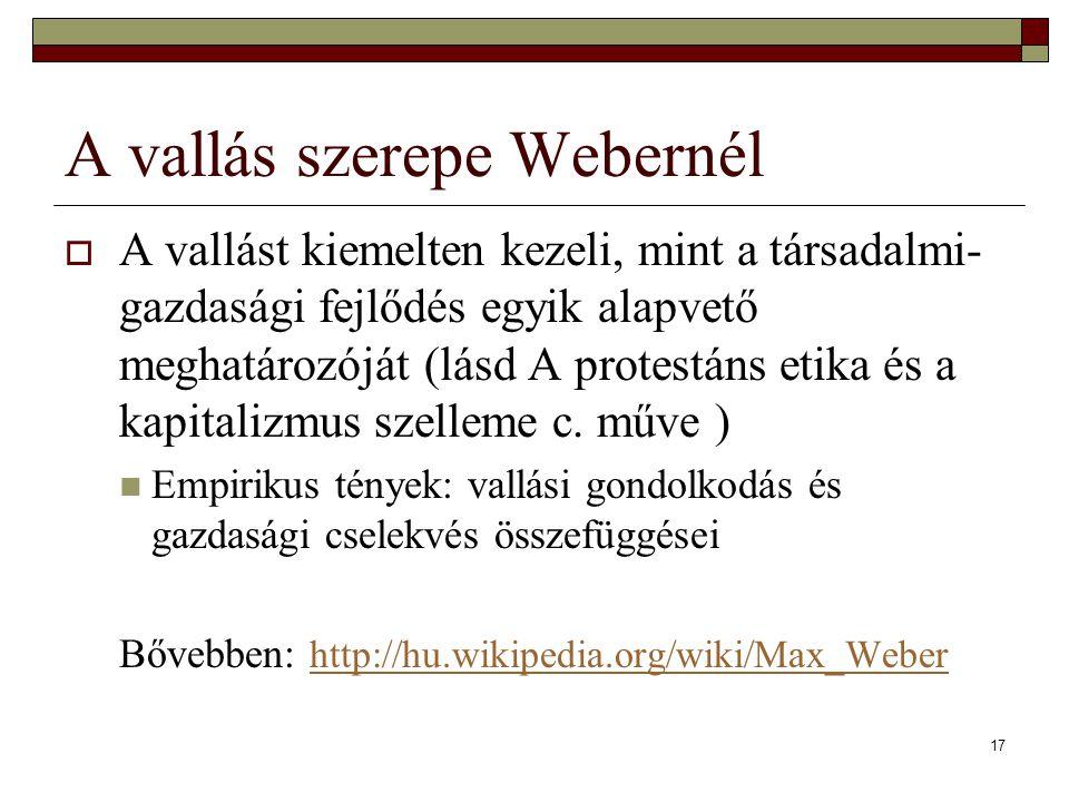 17 A vallás szerepe Webernél  A vallást kiemelten kezeli, mint a társadalmi- gazdasági fejlődés egyik alapvető meghatározóját (lásd A protestáns etik