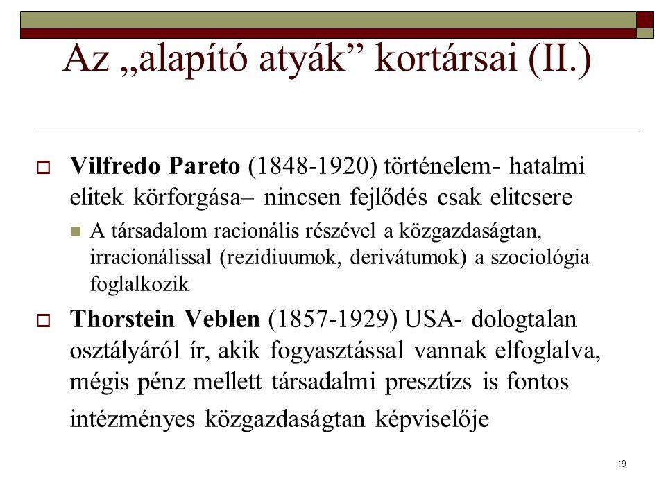 """19 Az """"alapító atyák kortársai (II.)  Vilfredo Pareto (1848-1920) történelem- hatalmi elitek körforgása– nincsen fejlődés csak elitcsere A társadalom racionális részével a közgazdaságtan, irracionálissal (rezidiuumok, derivátumok) a szociológia foglalkozik  Thorstein Veblen (1857-1929) USA- dologtalan osztályáról ír, akik fogyasztással vannak elfoglalva, mégis pénz mellett társadalmi presztízs is fontos intézményes közgazdaságtan képviselője"""