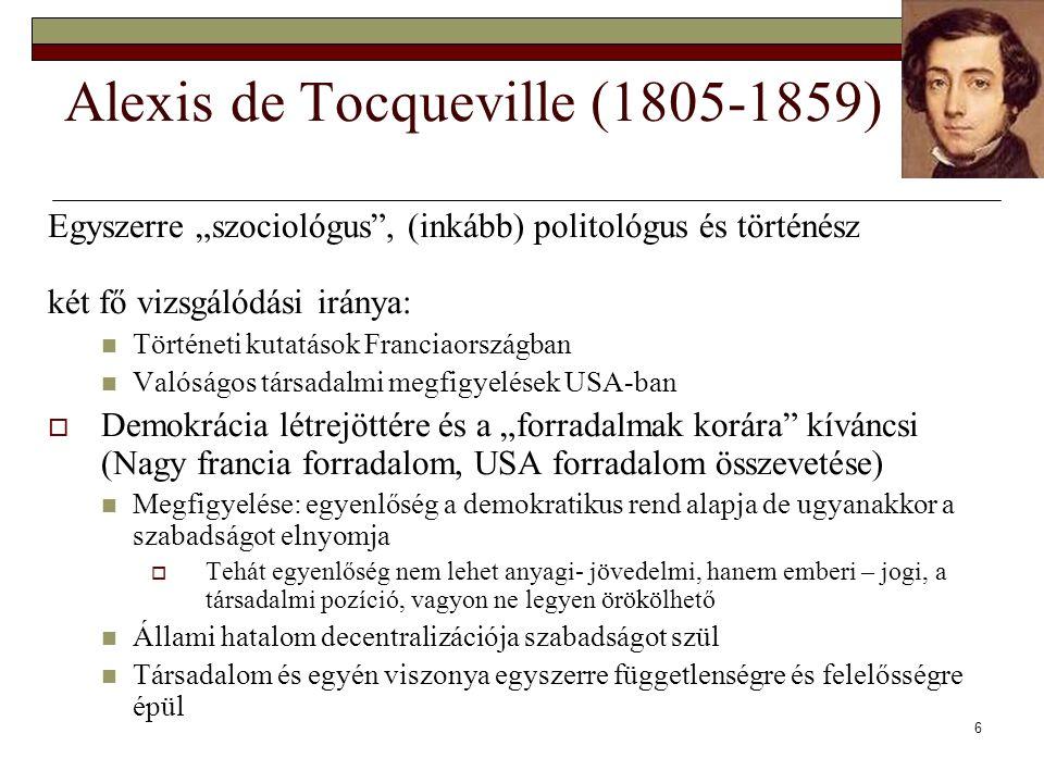 """6 Alexis de Tocqueville (1805-1859) Egyszerre """"szociológus , (inkább) politológus és történész két fő vizsgálódási iránya: Történeti kutatások Franciaországban Valóságos társadalmi megfigyelések USA-ban  Demokrácia létrejöttére és a """"forradalmak korára kíváncsi (Nagy francia forradalom, USA forradalom összevetése) Megfigyelése: egyenlőség a demokratikus rend alapja de ugyanakkor a szabadságot elnyomja  Tehát egyenlőség nem lehet anyagi- jövedelmi, hanem emberi – jogi, a társadalmi pozíció, vagyon ne legyen örökölhető Állami hatalom decentralizációja szabadságot szül Társadalom és egyén viszonya egyszerre függetlenségre és felelősségre épül"""