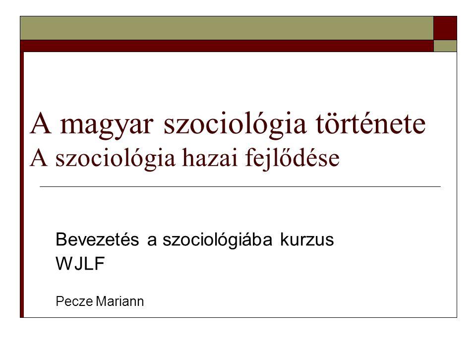 A magyar szociológia története A szociológia hazai fejlődése Bevezetés a szociológiába kurzus WJLF Pecze Mariann