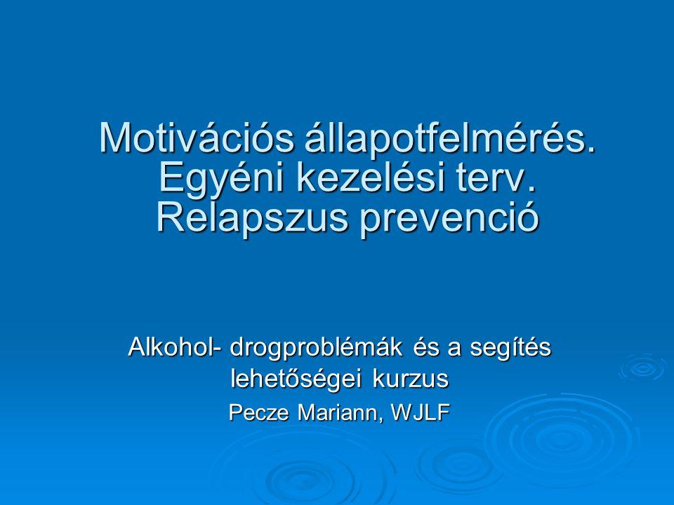 Motivációs állapotfelmérés. Egyéni kezelési terv. Relapszus prevenció Alkohol- drogproblémák és a segítés lehetőségei kurzus Pecze Mariann, WJLF