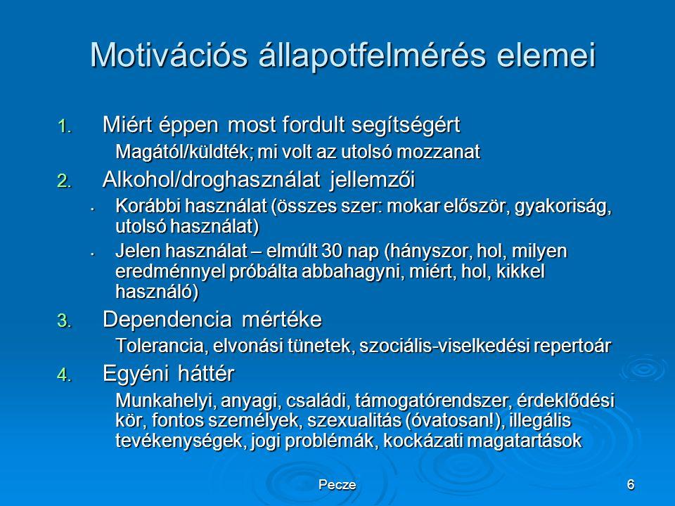 Pecze6 Motivációs állapotfelmérés elemei 1. Miért éppen most fordult segítségért Magától/küldték; mi volt az utolsó mozzanat 2. Alkohol/droghasználat