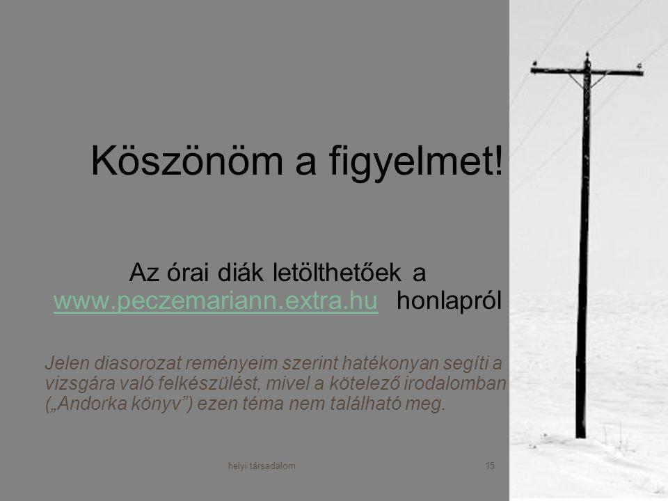 helyi társadalom15 Köszönöm a figyelmet! Az órai diák letölthetőek a www.peczemariann.extra.hu honlapról www.peczemariann.extra.hu Jelen diasorozat re