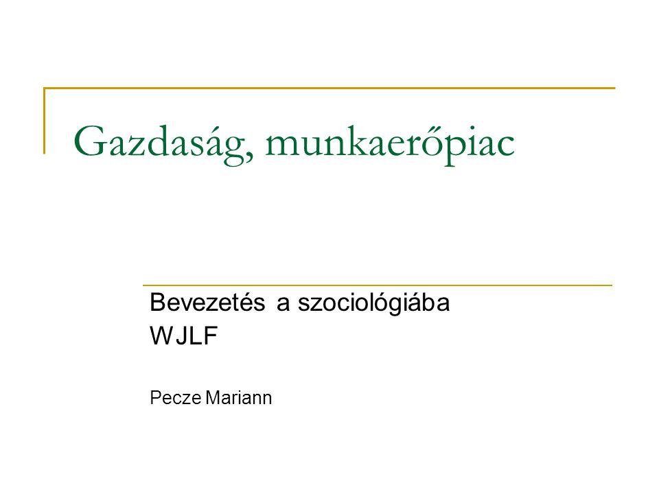 Gazdaság, munkaerőpiac Bevezetés a szociológiába WJLF Pecze Mariann