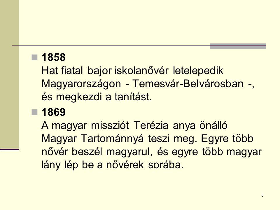 3 1858 Hat fiatal bajor iskolanővér letelepedik Magyarországon - Temesvár-Belvárosban -, és megkezdi a tanítást. 1869 A magyar missziót Terézia anya ö