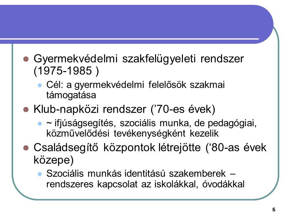 5 Gyermekvédelmi szakfelügyeleti rendszer (1975-1985 ) Cél: a gyermekvédelmi felelősök szakmai támogatása Klub-napközi rendszer ('70-es évek) ~ ifjúságsegítés, szociális munka, de pedagógiai, közművelődési tevékenységként kezelik Családsegítő központok létrejötte ('80-as évek közepe) Szociális munkás identitású szakemberek – rendszeres kapcsolat az iskolákkal, óvodákkal