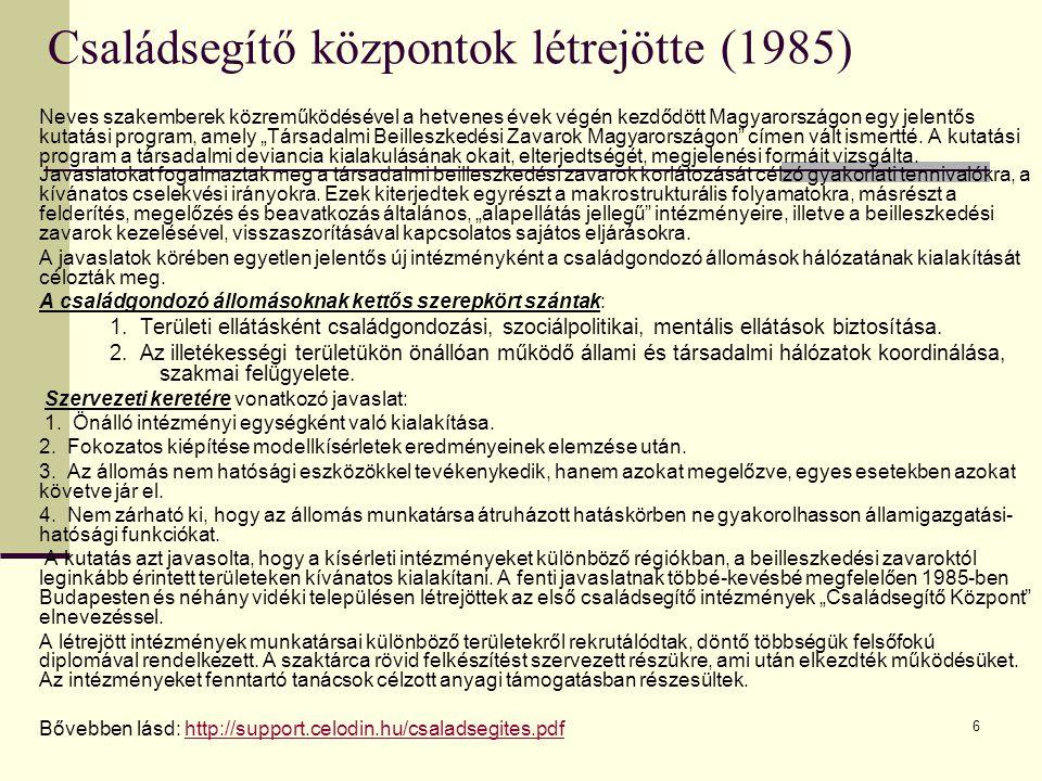 """6 Családsegítő központok létrejötte (1985) Neves szakemberek közreműködésével a hetvenes évek végén kezdődött Magyarországon egy jelentős kutatási program, amely """"Társadalmi Beilleszkedési Zavarok Magyarországon címen vált ismertté."""
