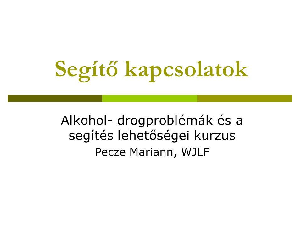 Segítő kapcsolatok Alkohol- drogproblémák és a segítés lehetőségei kurzus Pecze Mariann, WJLF