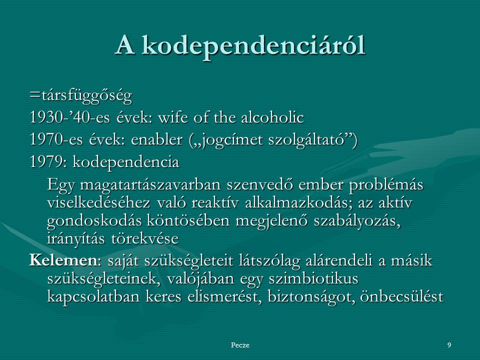 """Pecze9 A kodependenciáról =társfüggőség 1930-'40-es évek: wife of the alcoholic 1970-es évek: enabler (""""jogcímet szolgáltató ) 1979: kodependencia Egy magatartászavarban szenvedő ember problémás viselkedéséhez való reaktív alkalmazkodás; az aktív gondoskodás köntösében megjelenő szabályozás, irányítás törekvése Kelemen: saját szükségleteit látszólag alárendeli a másik szükségleteinek, valójában egy szimbiotikus kapcsolatban keres elismerést, biztonságot, önbecsülést"""