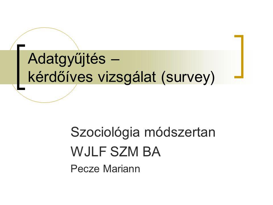 Adatgyűjtés – kérdőíves vizsgálat (survey) Szociológia módszertan WJLF SZM BA Pecze Mariann