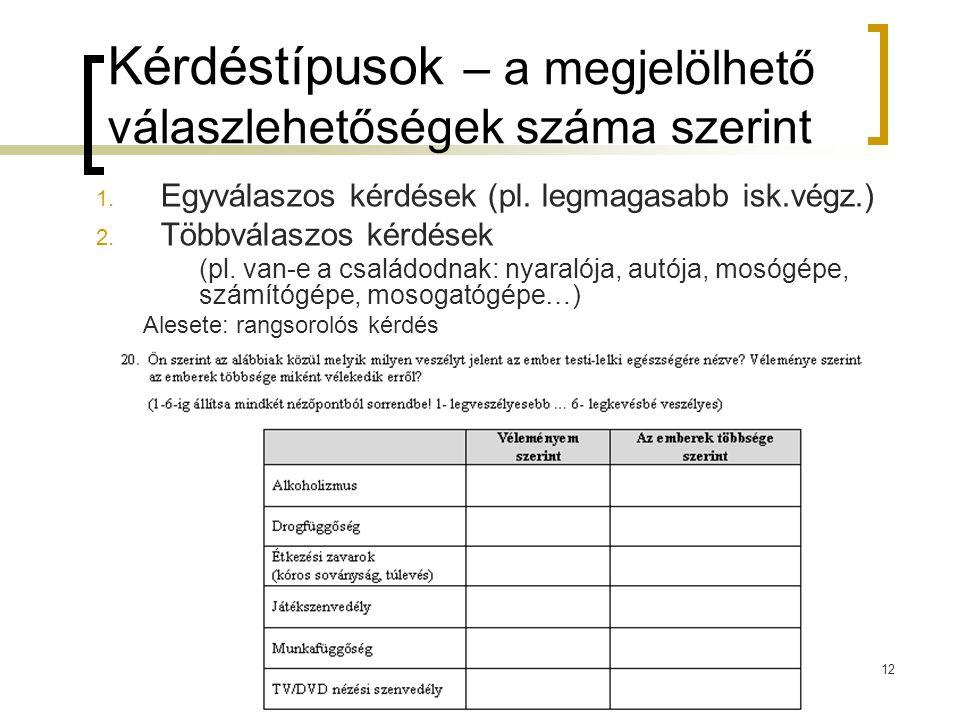 12 Kérdéstípusok – a megjelölhető válaszlehetőségek száma szerint 1. Egyválaszos kérdések (pl. legmagasabb isk.végz.) 2. Többválaszos kérdések (pl. va
