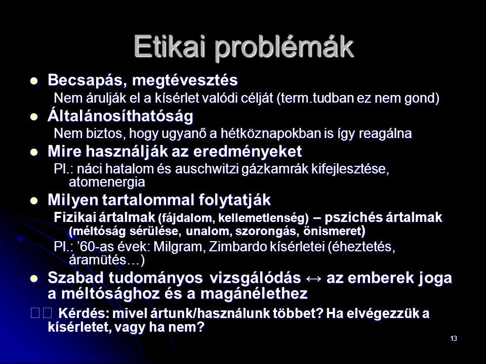 13 Etikai problémák Becsapás, megtévesztés Becsapás, megtévesztés Nem árulják el a kísérlet valódi célját (term.tudban ez nem gond) Általánosíthatóság
