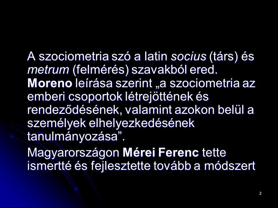 """2 A szociometria szó a latin socius (társ) és metrum (felmérés) szavakból ered. Moreno leírása szerint """"a szociometria az emberi csoportok létrejöttén"""