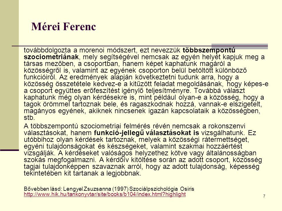 7 Mérei Ferenc továbbdolgozta a morenoi módszert, ezt nevezzük többszempontú szociometriának, mely segítségével nemcsak az egyén helyét kapjuk meg a t