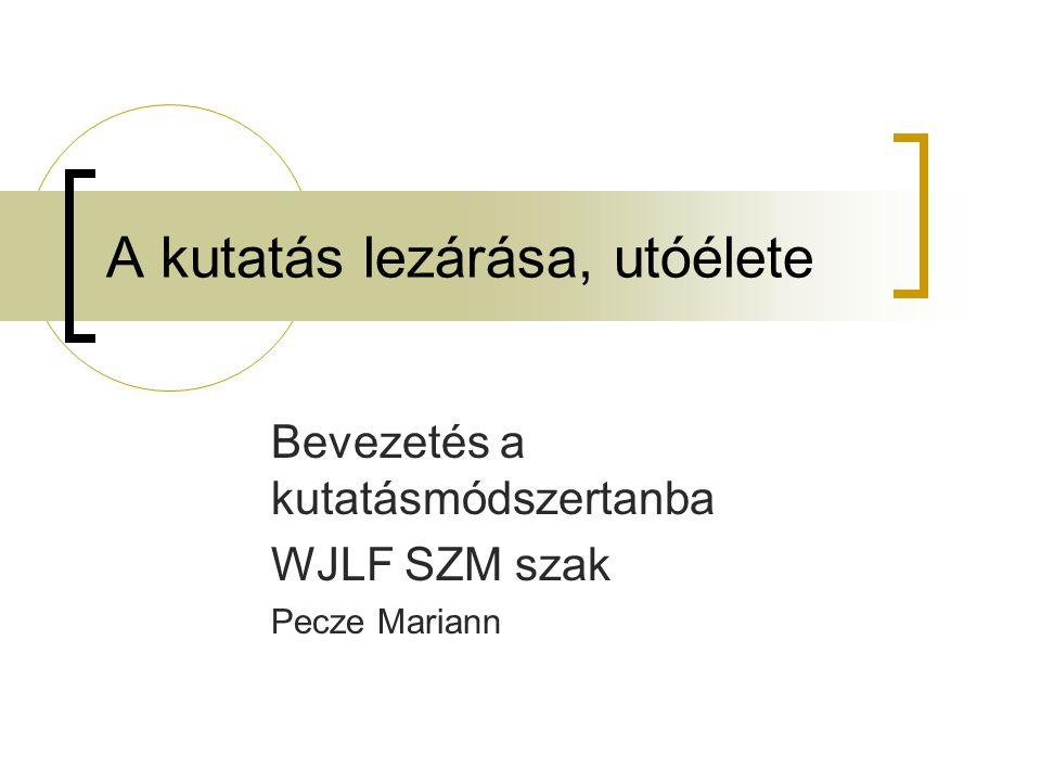 A kutatás lezárása, utóélete Bevezetés a kutatásmódszertanba WJLF SZM szak Pecze Mariann