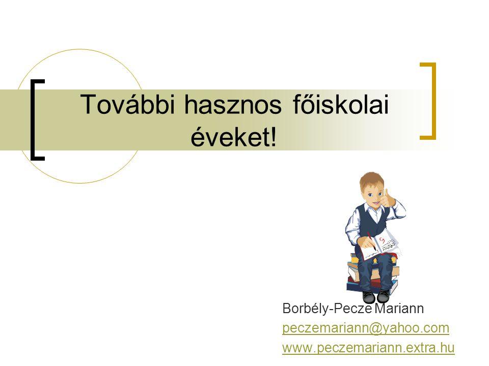 További hasznos főiskolai éveket! Borbély-Pecze Mariann peczemariann@yahoo.com www.peczemariann.extra.hu