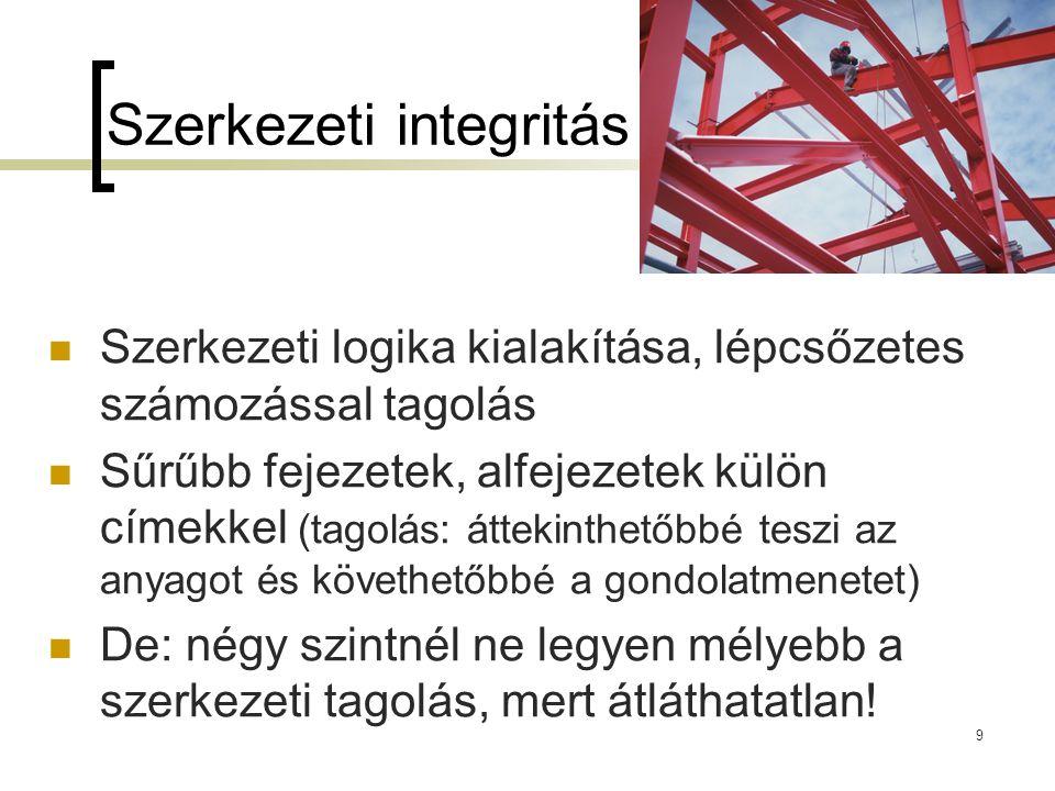 9 Szerkezeti integritás Szerkezeti logika kialakítása, lépcsőzetes számozással tagolás Sűrűbb fejezetek, alfejezetek külön címekkel (tagolás: áttekint
