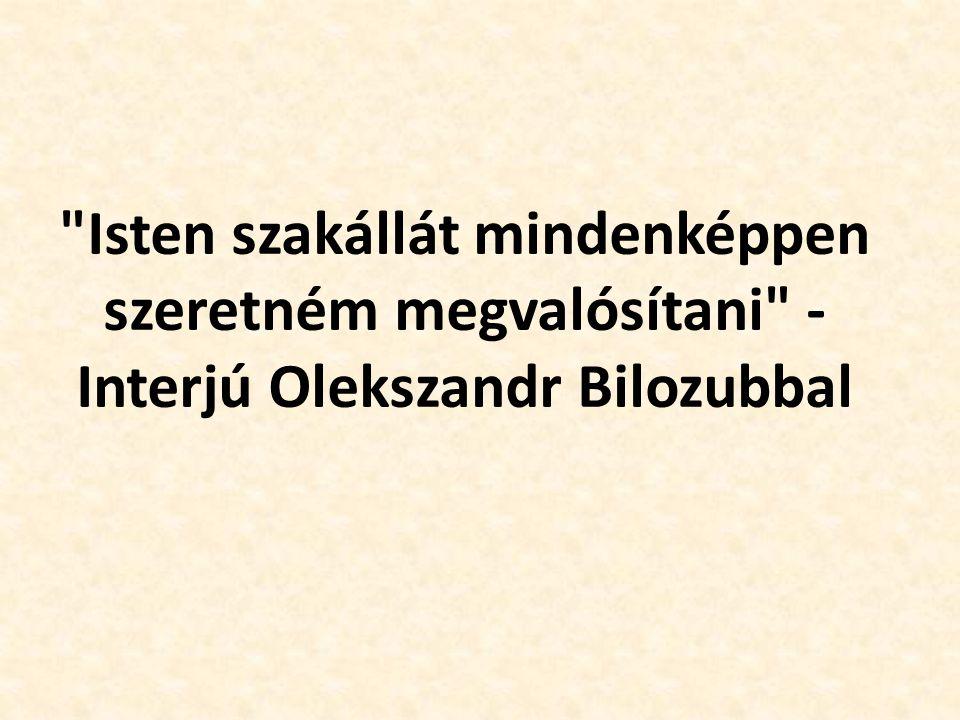 Isten szakállát mindenképpen szeretném megvalósítani - Interjú Olekszandr Bilozubbal