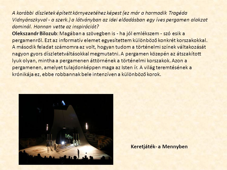 A korábbi díszletek épített környezetéhez képest (ez már a harmadik Tragéda Vidnyánszkyval - a szerk.) a látványban az idei előadásban egy íves pergamen alakzat dominál.
