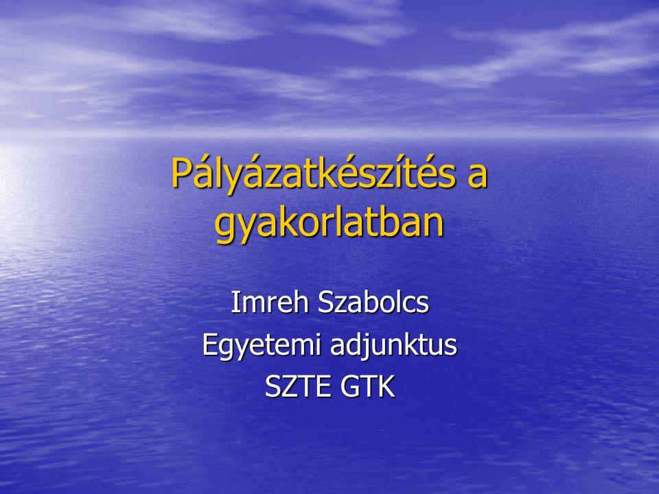 Pályázatkészítés a gyakorlatban Imreh Szabolcs Egyetemi adjunktus SZTE GTK