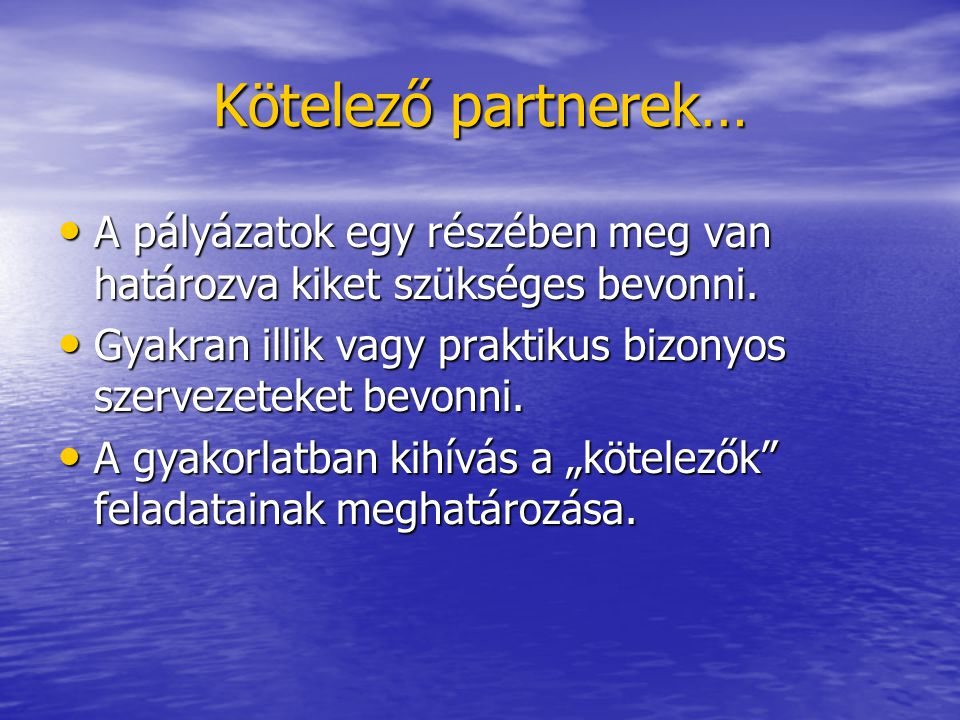 Kötelező partnerek… A pályázatok egy részében meg van határozva kiket szükséges bevonni. A pályázatok egy részében meg van határozva kiket szükséges b