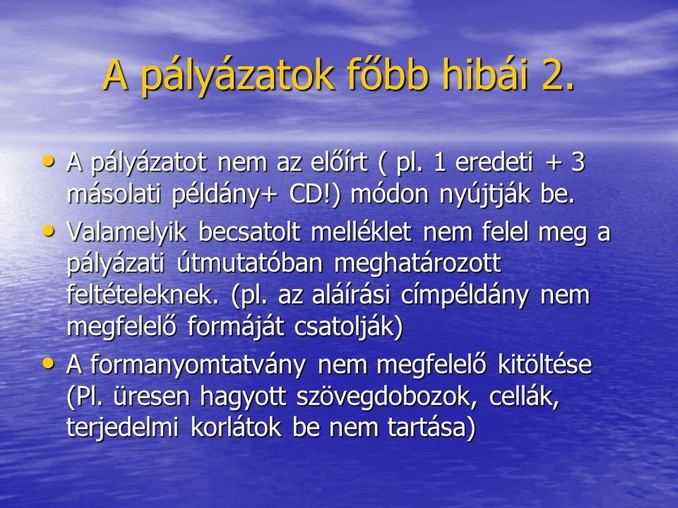A pályázatok főbb hibái 2. A pályázatot nem az előírt ( pl. 1 eredeti + 3 másolati példány+ CD!) módon nyújtják be. A pályázatot nem az előírt ( pl. 1