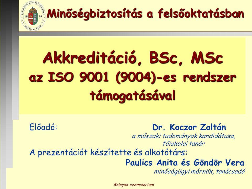 Bologna szeminárium Akkreditáció, BSc, MSc az ISO 9001 (9004)-es rendszer támogatásával Előadó: Dr. Koczor Zoltán a műszaki tudományok kandidátusa, fő