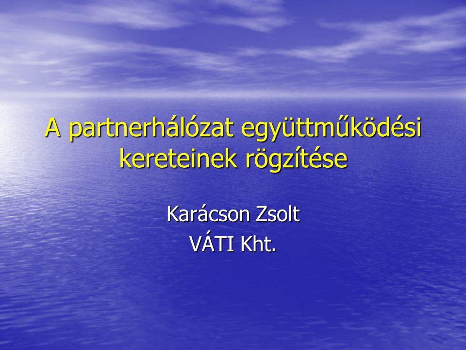A partnerhálózat együttműködési kereteinek rögzítése Karácson Zsolt VÁTI Kht.