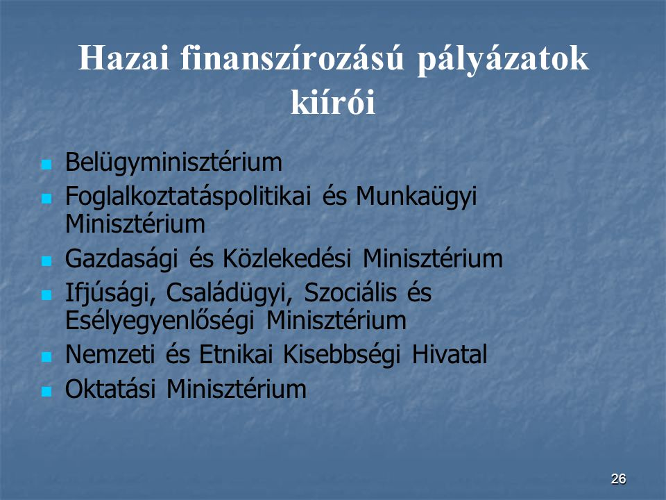 26 Hazai finanszírozású pályázatok kiírói Belügyminisztérium Foglalkoztatáspolitikai és Munkaügyi Minisztérium Gazdasági és Közlekedési Minisztérium I