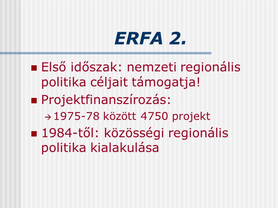ERFA 2. Első időszak: nemzeti regionális politika céljait támogatja! Projektfinanszírozás:  1975-78 között 4750 projekt 1984-től: közösségi regionáli