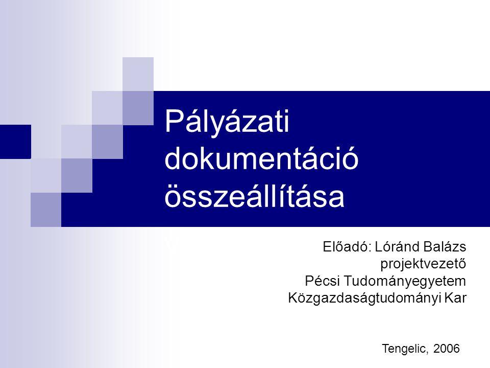 Pályázati dokumentáció összeállítása Varga Nikolett Előadó: Lóránd Balázs projektvezető Pécsi Tudományegyetem Közgazdaságtudományi Kar Tengelic, 2006