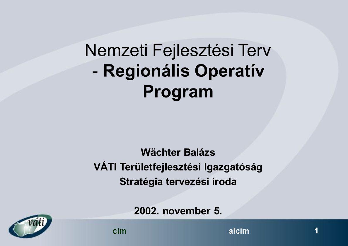 címalcím 1 Nemzeti Fejlesztési Terv - Regionális Operatív Program Wächter Balázs VÁTI Területfejlesztési Igazgatóság Stratégia tervezési iroda 2002.