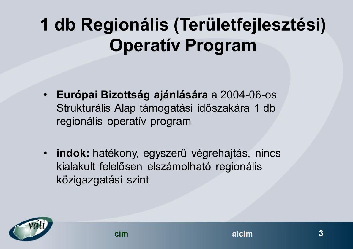 címalcím 3 1 db Regionális (Területfejlesztési) Operatív Program Európai Bizottság ajánlására a 2004-06-os Strukturális Alap támogatási időszakára 1 db regionális operatív program indok: hatékony, egyszerű végrehajtás, nincs kialakult felelősen elszámolható regionális közigazgatási szint