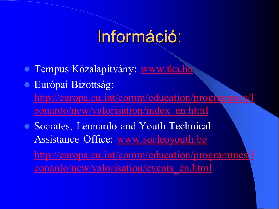 Információ: Tempus Közalapítvány:   Európai Bizottság:   eonardo/new/valorisation/index_en.html   eonardo/new/valorisation/index_en.html Socrates, Leonardo and Youth Technical Assistance Office:     eonardo/new/valorisation/events_en.html
