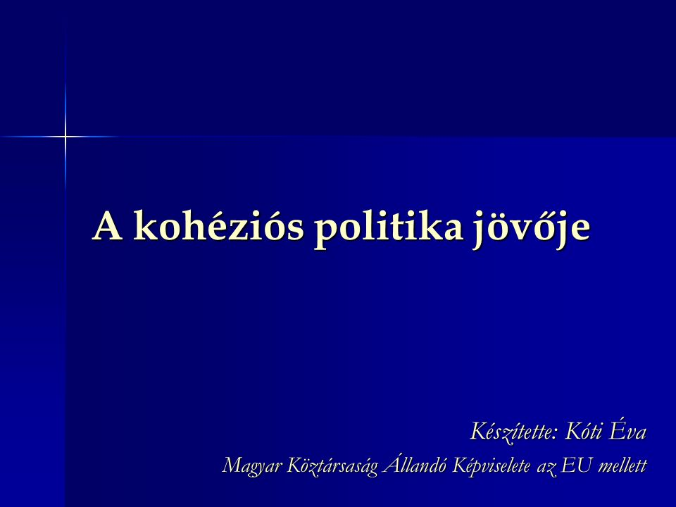A kohéziós politika jövője Készítette: Kóti Éva Magyar Köztársaság Állandó Képviselete az EU mellett