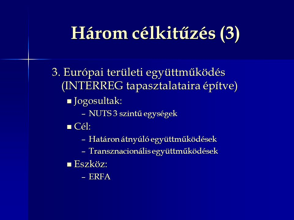 Három célkitűzés (3) 3. Európai területi együttműködés (INTERREG tapasztalataira építve) Jogosultak: Jogosultak: –NUTS 3 szintű egységek Cél: Cél: –Ha
